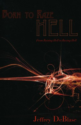 Born To Raze Hell: From Raising Hell To Razing Hell  -     By: Jeffrey DeBlase