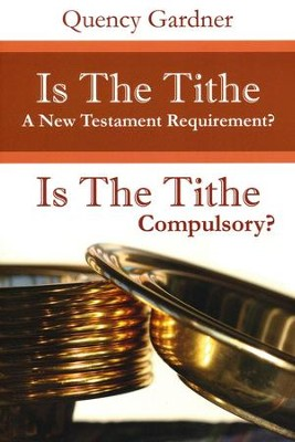 Is The Tithe A New Testament Requirement?: Is The Tithe Compulsory?  -     By: Quency Gardner