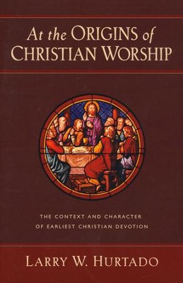At the Origins of Christian Worship: The Context and Character of Earliest Christian Devotion  -     By: Larry W. Hurtado