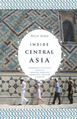 Inside Central Asia: A Political and Cultural History of Uzbekistan, Turkmenistan, Kazakhstan, Kyrgyzstan, Tajikistan, Turkey, and Iran - eBook  -     By: Dilip Hiro