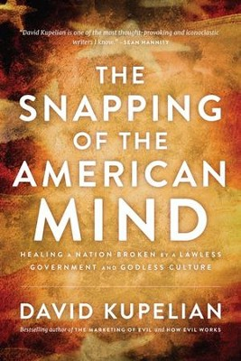 The Snapping of the American Mind: Healing a Nation Broken by a Lawless Government and Godless Culture  -     By: David Kupelian