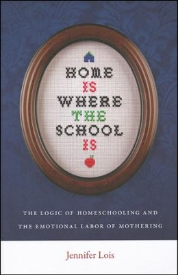 Home is Where the School Is: The Logic of Homeschooling and the Emotional Labor of Mothering  -     By: Jennifer Lois
