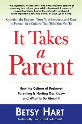It Takes a Parent: How the Culture of Pushover Parenting Is Hurting Our Children-and What to DoAbout it - eBook  -     By: Betsy Hart