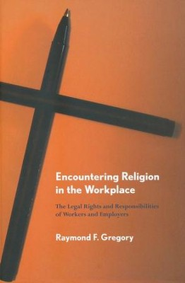 Encountering Religion in the Workplace: The Legal Rights and Responsibilities of Workers and Employers  -     By: Raymond F. Gregory