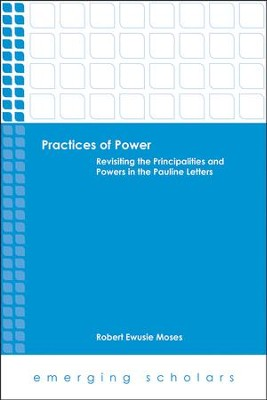 Practices of Power: Revisiting the Principalities and Powers in the Pauline Letters  -     By: Robert Ewusie Moses