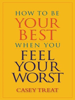 How to Be Your Best When You Feel Your Worst - eBook  -     By: Casey Treat