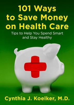 101 Ways to Save Money on Health Care: Tips to Help You Spend Smart and Stay Healthy - eBook  -     By: Cynthia J. Koelker