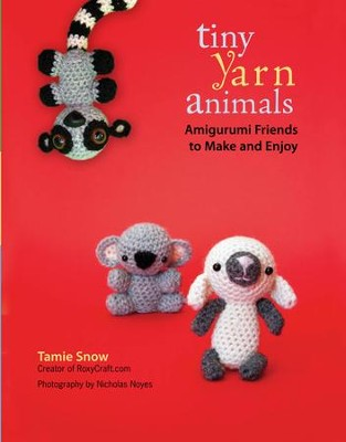 Tiny Yarn Animals: Amigurumi Friends to Make and Enjoy - eBook  -     By: Tamie Snow