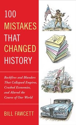 100 Mistakes that Changed History: Backfires and Blunders That Collapsed Empires, Crashed Economies, and Altered the Course of Our World - eBook  -     By: Bill Fawcett