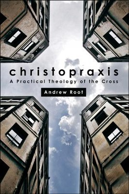Christopraxis: A Practical Theology of the Cross  -     By: Andrew Root