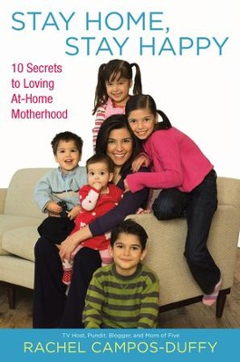 Stay Home, Stay Happy: 10 Secrets to Loving At-Home Motherhood - eBook  -     By: Rachel Campos-Duffy