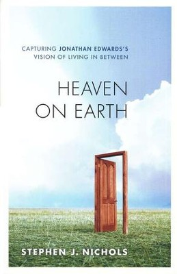 Heaven on Earth: Capturing Jonathan Edwards's Vision of Living in Between  -     By: Stephen J. Nichols