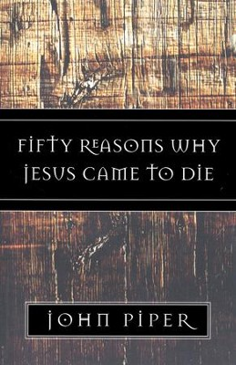 Fifty Reasons Why Jesus Came to Die   -     By: John Piper