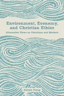 Environment, Economy, and Christian Ethics: Alternative Views on Christians and Markets  -     By: Alistair Young