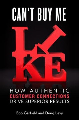 Can't Buy Me Like: How Authentic Customer Connections Drive Superior Results - eBook  -     By: Bob Garfield, Doug Levy