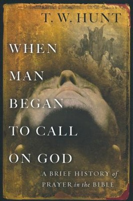 When Man Began to Call on God: A Brief History of Prayer in the Bible  -     By: T.W. Hunt