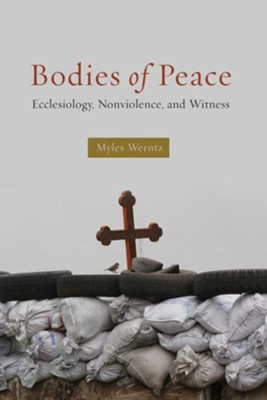 Bodies of Peace: Ecclesiology, Nonviolence, and Witness  -     By: Myles Werntz