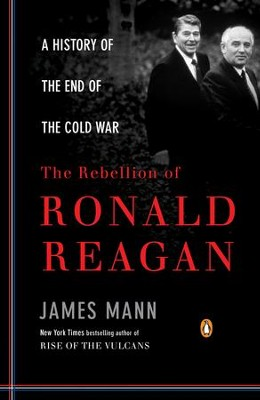 The Rebellion of Ronald Reagan: A History of the End of the Cold War - eBook  -     By: James Mann
