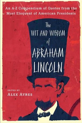 The Wit and Wisdom of Abraham Lincoln: An A-Z Compendium of Quotes from the Most Eloquent of American Presidents - eBook  -     By: Anne Ayres, Alex Ayres
