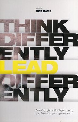 Think Differently, Lead Differently: Bringing Reformation in Your Heart, Your Home and Your Organization  -     By: Bob Hamp