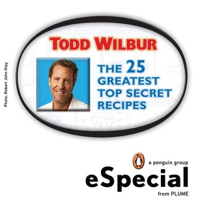The 25 Greatest Top Secret Recipes: America's Best Copycat Recipes for Duplicating Your Favorite Foods at Home:An eSpecial from Plume - eBook  -     By: Todd Wilbur