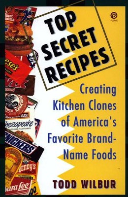 Top Secret Recipes: Creating Kitchen Clones of America's Favorite Brand-Name Foods - eBook  -     By: Todd Wilbur