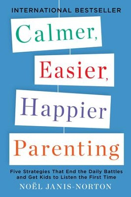 Calmer, Easier, Happier Parenting: Five Strategies That End the Daily Battles and Get Kids to Listen the First Time - eBook  -     By: Noel Janis-Norton