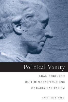 Political Vanity: Adam Ferguson on the Moral Tension of Early Capitalism  -     By: Matthew B. Arbo