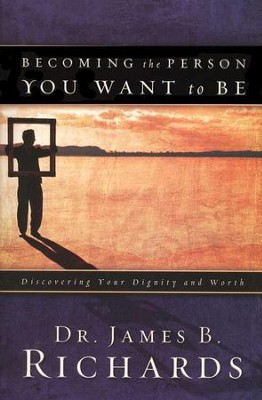 Becoming the Person You Want to Be: Discovering Your Dignity and Worth  -     By: Dr. James Richards