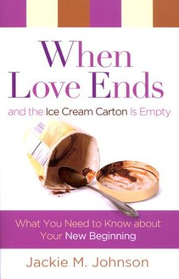 When Love Ends and the Ice Cream Carton is Empty: What You Need to Know About Your New Beginning  -     By: Jackie Johnson