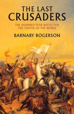 The Last Crusaders: East, West, and the Battle for the Center of the World - eBook  -     By: Barnaby Rogerson