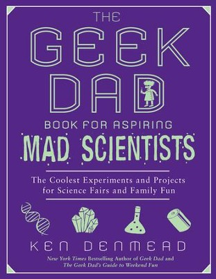 The Geek Dad Book for Aspiring Mad Scientists: The Coolest Experiments and Projects for Science Fairs and Family Fun - eBook  -     By: Ken Denmead
