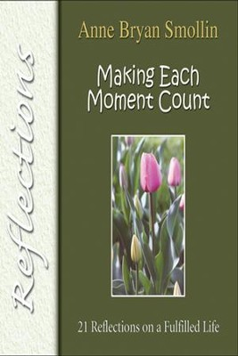 Making Each Moment Count: 21 Reflections on a Fulfilled Life  -     By: Anne Bryan Smollin