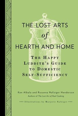 The Lost Arts of Hearth & Home: The Happy Luddite's Guide to Domestic Self-Sufficiency - eBook  -     By: Ken Albala, Rosanna Nafziger Henderson