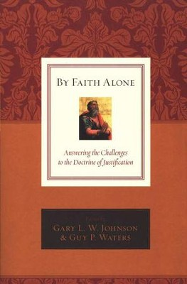 By Faith Alone: Answering the Challenges to the Doctrine of Justification  -     By: Gary L.W. Johnson, Guy Prentiss Waters