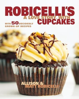 Robicelli's: A Love Story, with Cupcakes: With 50 Decidedly Grown-Up Recipes - eBook  -     By: Allison Robicelli, Matt Robicelli