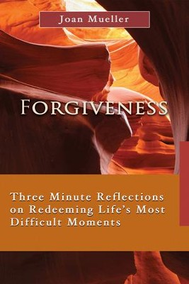 Forgiveness: Three Minute Reflections on Redeeming Life's Most Difficult Moments  -     By: Joan Mueller