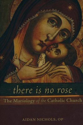 There Is No Rose: The Mariology of the Catholic Church  -     By: Aidan Nichols
