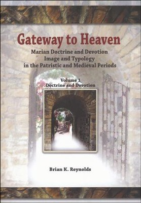Gateway to Heaven: Marian Doctrine and Devotion, Image and Typology in the Patristic and Medieval Periods-Volume I: Doctrine and Devotion  -     By: Brian Reynolds S.J.