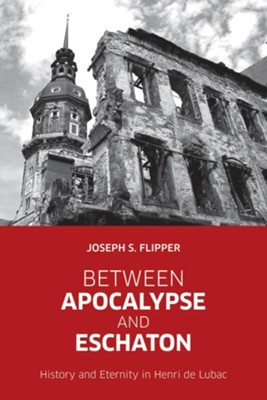 Between Apocalypse and Eschaton: History and Eternity in Henri de Lubac  -     By: Joseph S. Flipper