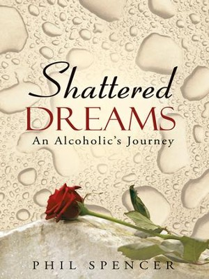 Shattered Dreams: An Alcoholic's Journey - eBook  -     By: Phil Spencer