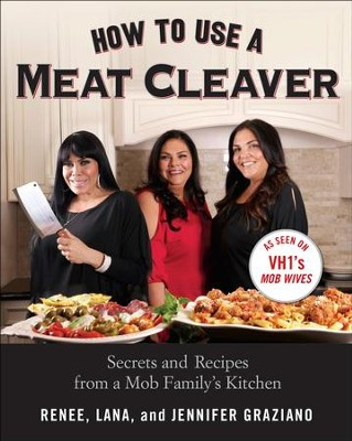 How to Use a Meat Cleaver: Secrets and Recipes from a Mob Family's Kitchen - eBook  -     By: Renee Graziano, Jennifer Graziano, Lana Graziano