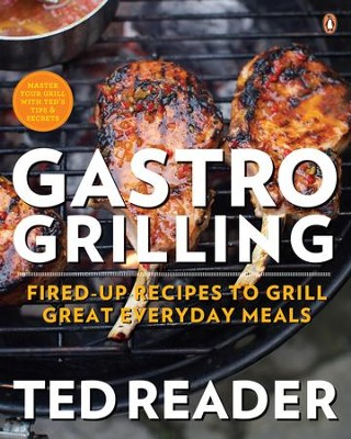 Gastro Grilling: Fired-Up Recipes to Grill Great Everyday Meals - eBook  -     By: Ted Reader