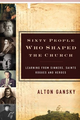 Sixty People Who Shaped the Church: Learning from Sinners, Saints, Rogues, and Heroes - eBook  -     By: Alton Gansky