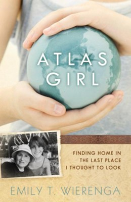 Atlas Girl: Finding Home in the Last Place I Thought to Look - eBook  -     By: Emily T. Wierenga