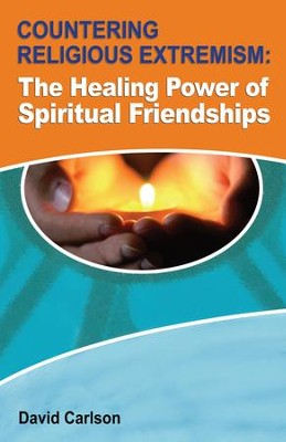 Countering Religious Extremism: The Healing Power of Spiritual Friendships  -     By: David Carlson