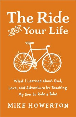 Ride of Your Life, The: What I Learned about God, Love, and Adventure by Teaching My Son to Ride a Bike - eBook  -     By: Mike Howerton