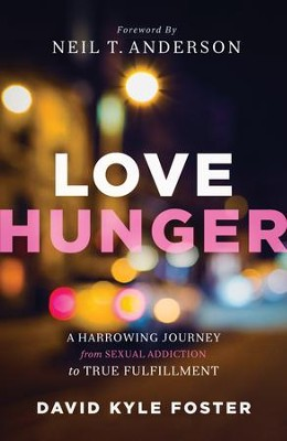 Love Hunger: A Harrowing Journey from Sexual Addiction to True Fulfillment - eBook  -     By: David Kyle Foster, Neil Anderson