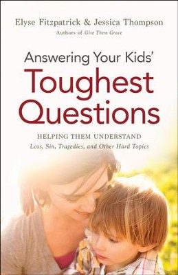 Answering Your Kids' Toughest Questions: Helping Them Understand Loss, Sin, Tragedies, and Other Hard Topics - eBook  -     By: Elyse Fitzpatrick, Jessica Thompson
