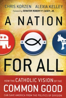 A Nation for All: How the Catholic Vision of the Common Good Can Save America from the Politics of Division  -     By: Chris Korzen, Alexia Kelley
